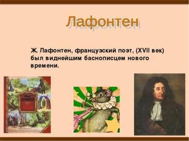 Ж. Лафонтен, французский поэт, (XVII век) был виднейшим баснописцем нового вр...
