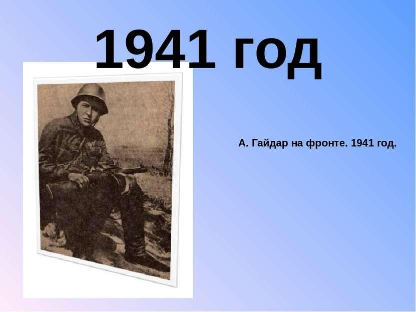 А. Гайдар на фронте. 1941 год. 1941 год