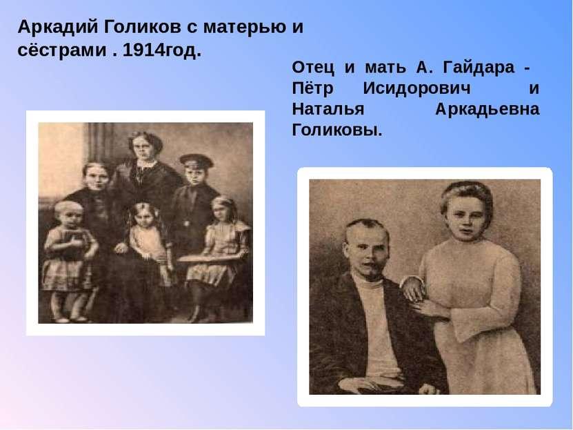 Отец и мать А. Гайдара - Пётр Исидорович и Наталья Аркадьевна Голиковы. Аркад...