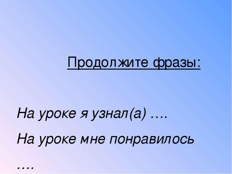 Продолжите фразы: На уроке я узнал(а) …. На уроке мне понравилось …. На уроке...