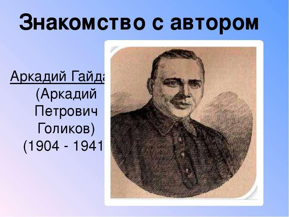 Аркадий Гайдар (Аркадий Петрович Голиков) (1904 - 1941) Знакомство с автором