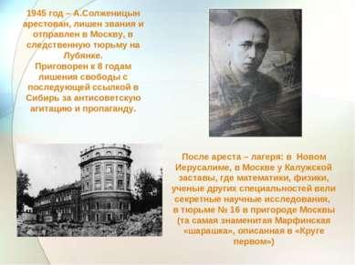 1945 год – А.Солженицын арестован, лишен звания и отправлен в Москву, в следс...