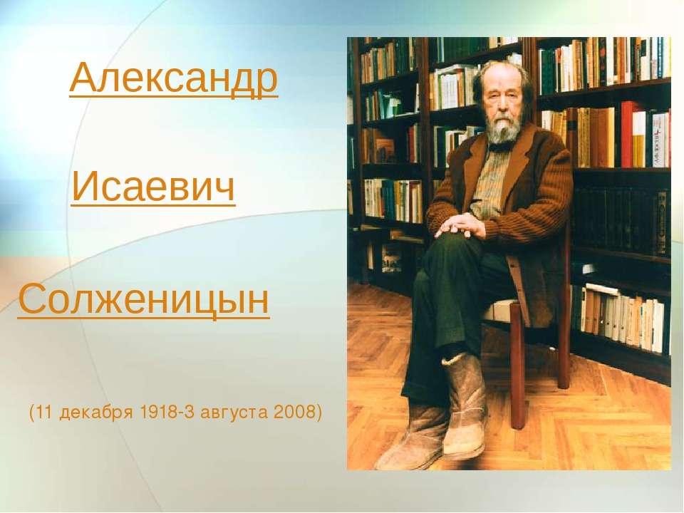 Александр (11 декабря 1918-3августа 2008) Исаевич Солженицын