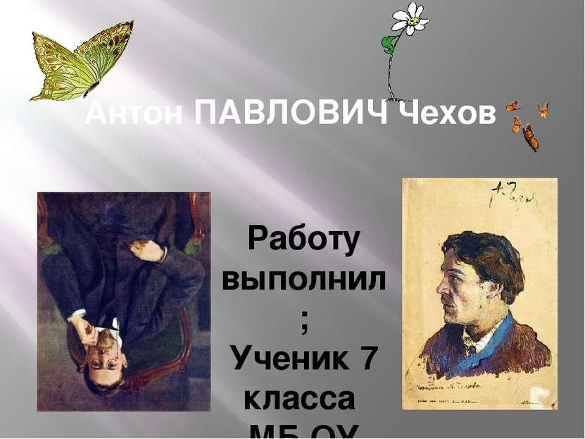 Антон ПАВЛОВИЧ Чехов Работу выполнил; Ученик 7 класса МБ ОУ Пеля – Хованская ...