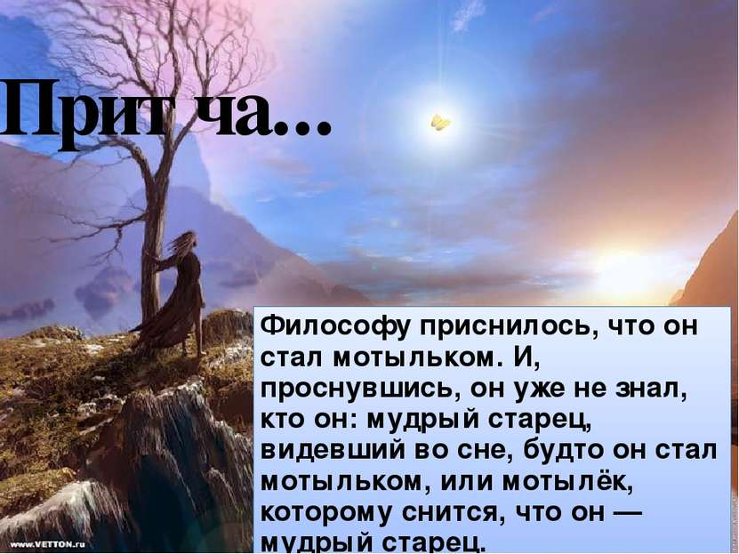 Притча... Философу приснилось, что он стал мотыльком. И, проснувшись, он уже ...
