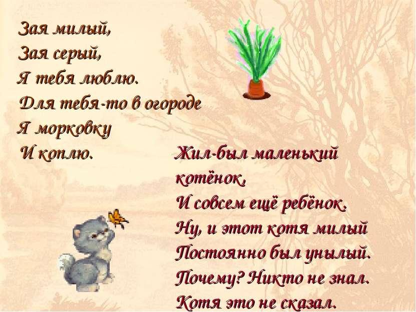 Зая милый, Зая серый, Я тебя люблю. Для тебя-то в огороде Я морковку И коплю....