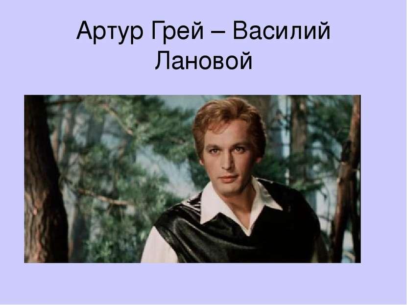 Артур Грей – Василий Лановой