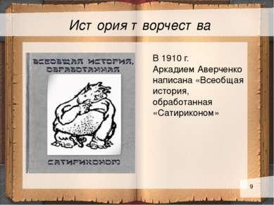 История творчества Текст слайда В 1910 г. Аркадием Аверченко написана «Всеобщ...