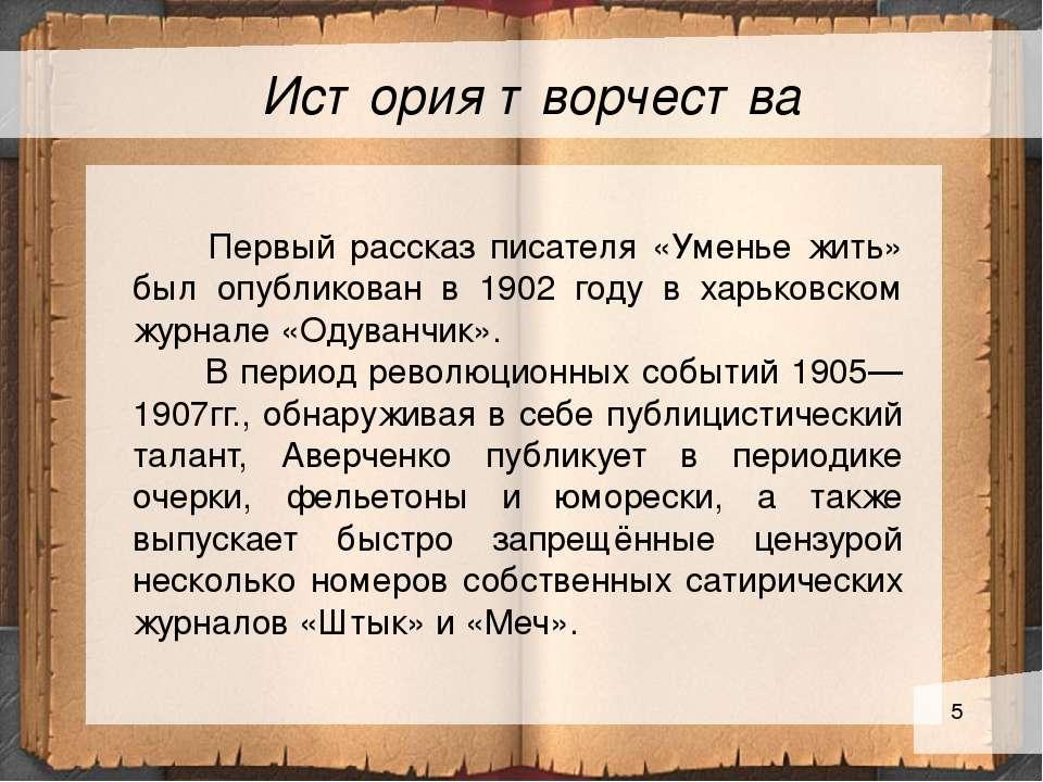 История творчества Первый рассказ писателя «Уменье жить» был опубликован в 19...