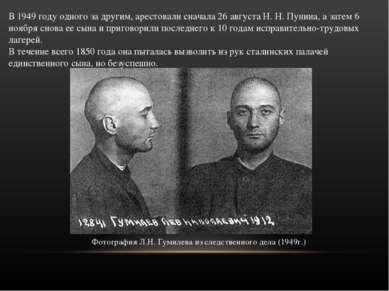В 1949 году одного за другим, арестовали сначала 26 августа Н. Н. Пунина, а з...