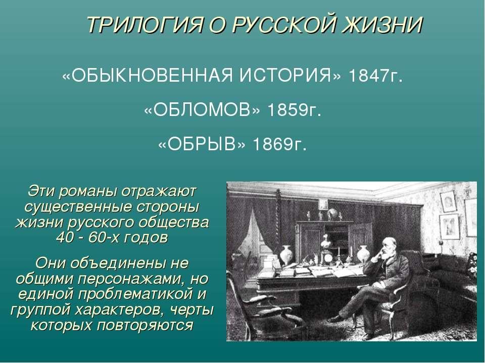 ТРИЛОГИЯ О РУССКОЙ ЖИЗНИ «ОБЫКНОВЕННАЯ ИСТОРИЯ» 1847г. «ОБЛОМОВ» 1859г. «ОБРЫ...