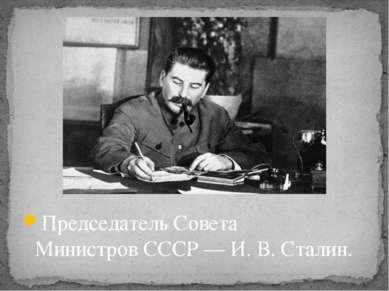 Председатель Совета МинистровСССР — И. В. Сталин.