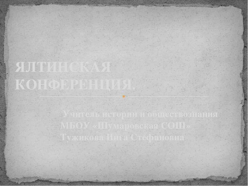 Учитель истории и обществознания МБОУ «Шумаровская СОШ» Тужикова Инга Стефано...