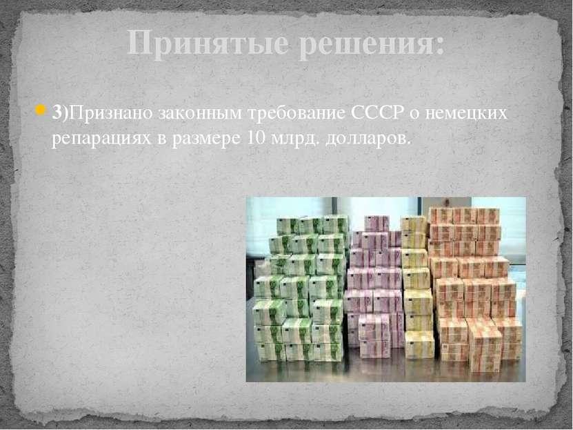 3)Признано законным требование СССР о немецких репарациях в размере 10 млрд. ...