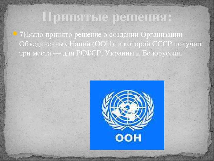 7)Было принято решение о создании Организации Объединенных Наций (ООН), в кот...
