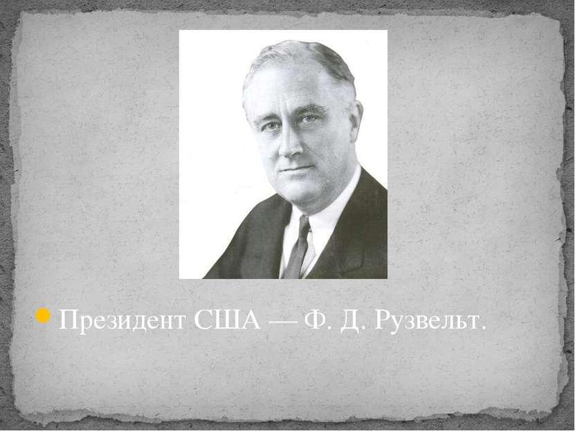 Президент США — Ф. Д. Рузвельт.