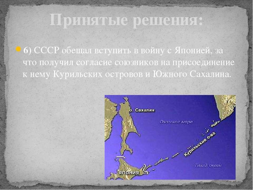 6) СССР обещал вступить в войну с Японией, за что получил согласие союзников ...
