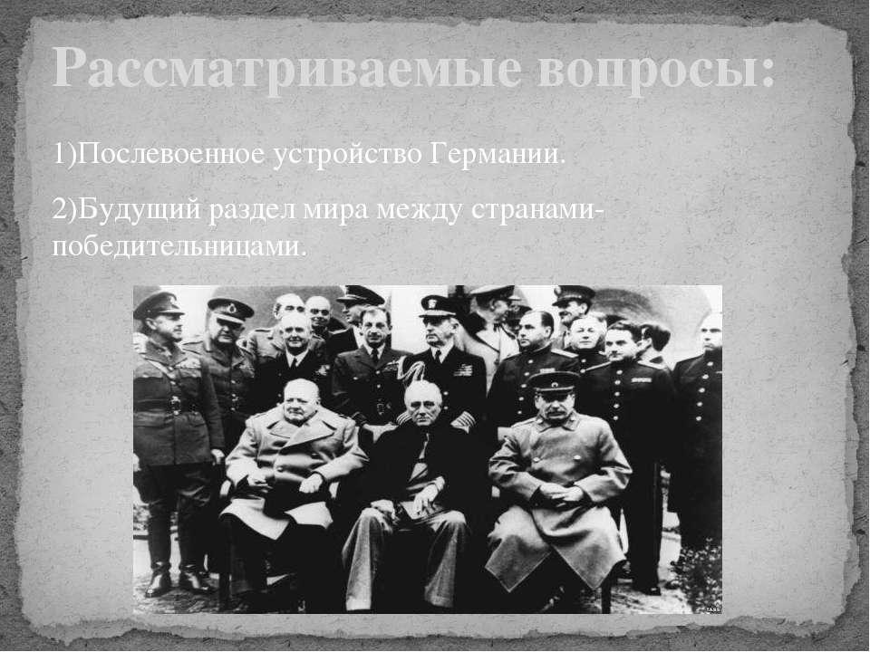 1)Послевоенное устройство Германии. 2)Будущий раздел мира между странами-побе...