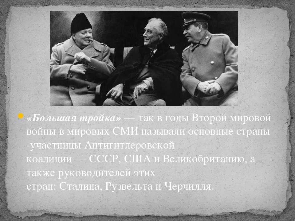 «Большая тройка»— так в годы Второй мировой войны в мировых СМИ называли осн...