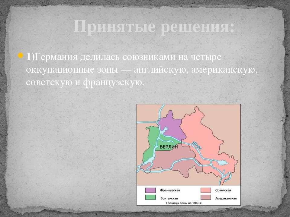 1)Германия делилась союзниками на четыре оккупационные зоны — английскую, аме...