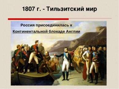 1807 г. - Тильзитский мир Россия присоединилась к Континентальной блокаде Англии