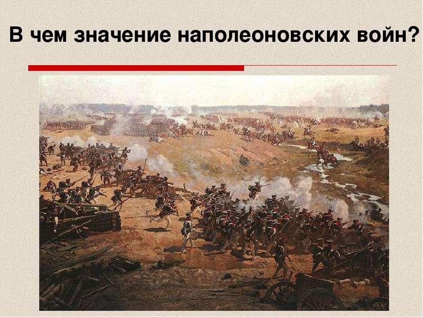 В чем значение наполеоновских войн? В ходе наполеоновских войн идеи Великой ф...