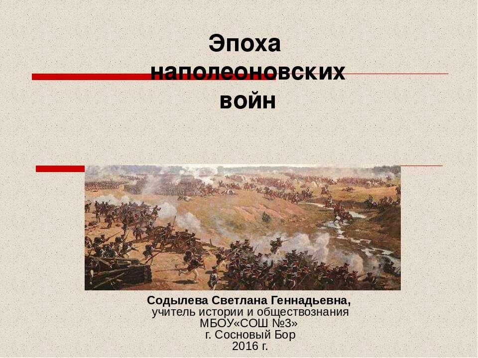 Эпоха наполеоновских войн Содылева Светлана Геннадьевна, учитель истории и об...