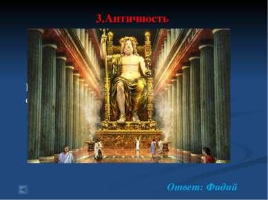 3.Античность 70 баллов. Вопрос: знаменитый скульптор, друг Перикла, создатель...