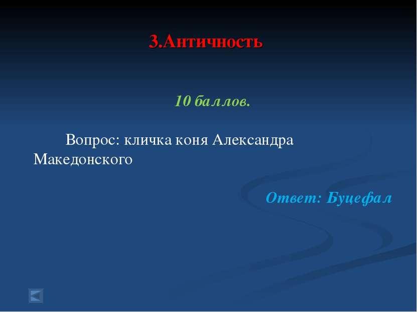 3.Античность 10 баллов. Вопрос: кличка коня Александра Македонского Ответ: Бу...