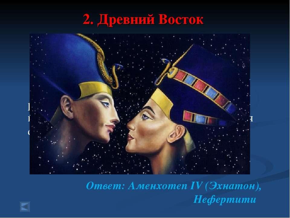2. Древний Восток 70 баллов. Вопрос: Фараон Египта, проведший религиозную реф...