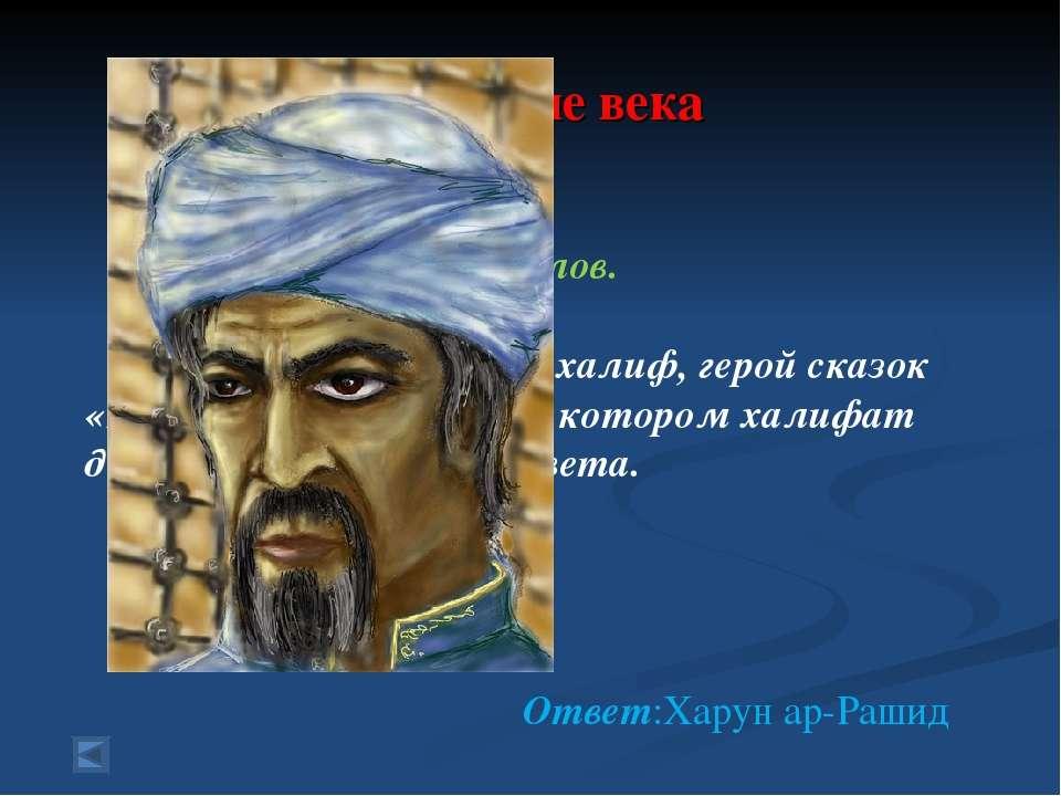 4.Средние века 70 баллов. Вопрос: Знаменитый халиф, герой сказок «1000 и одно...