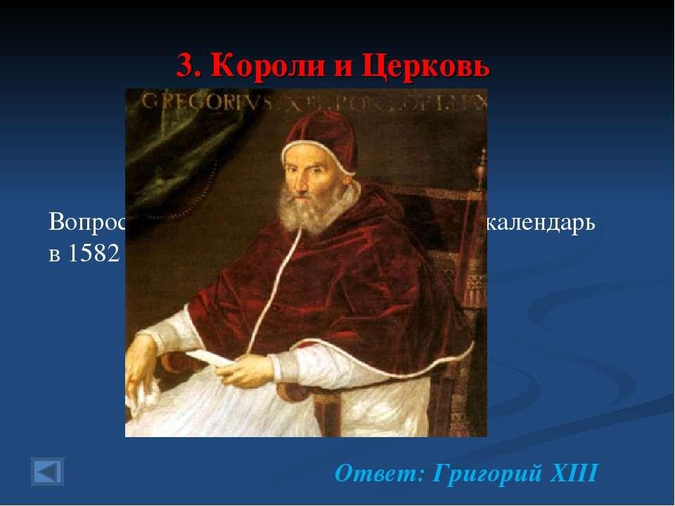 3. Короли и Церковь 20 баллов. Вопрос: папа Римский, введший новый календарь ...