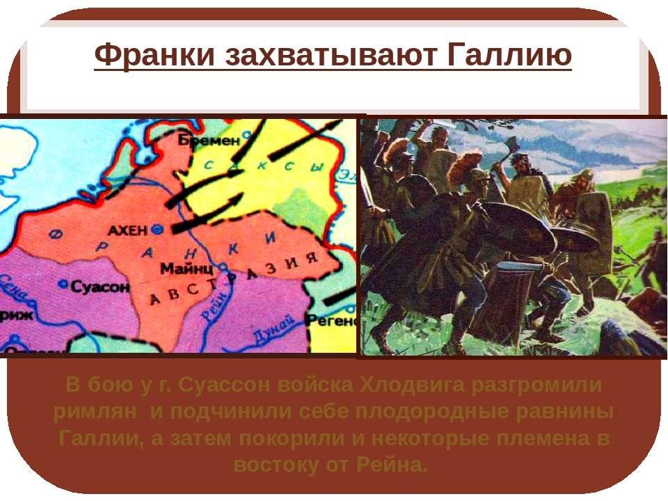 Франки захватывают Галлию В бою у г. Суассон войска Хлодвига разгромили римля...