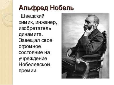 Альфред Нобель Шведский химик, инженер, изобретатель динамита. Завещал свое о...