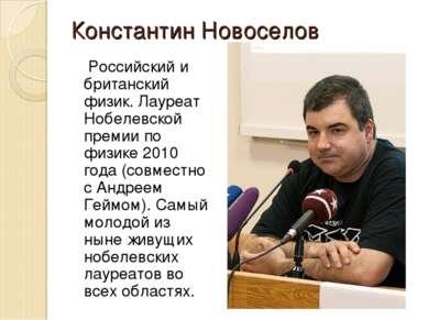 Константин Новоселов Российский и британский физик. Лауреат Нобелевской преми...