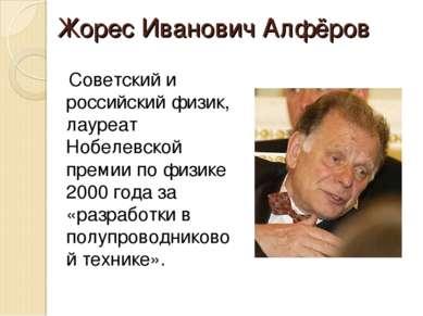 Жорес Иванович Алфёров Советский и российский физик, лауреат Нобелевской прем...