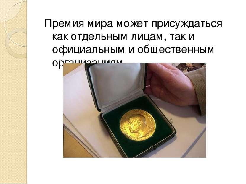 Премия мира может присуждаться как отдельным лицам, так и официальным и общес...