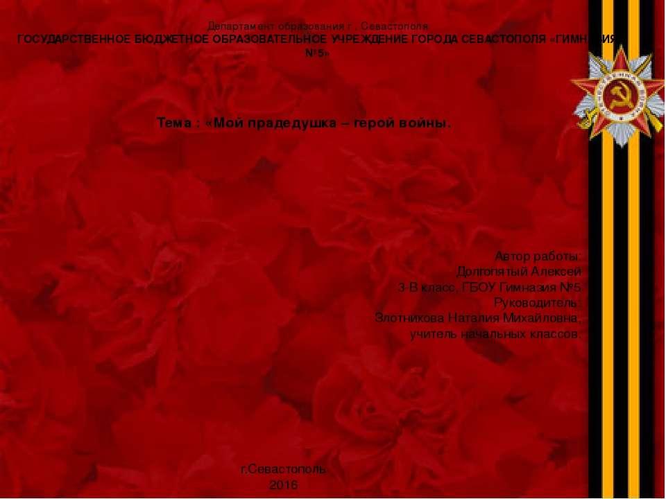 Тема : «Мой прадедушка – герой войны. Департамент образования г . Севастополя...