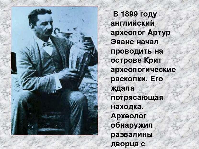 В 1899 году английский археолог Артур Эванс начал проводить на острове Крит а...