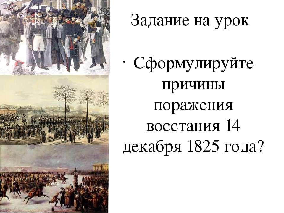 Задание на урок Сформулируйте причины поражения восстания 14 декабря 1825 года?