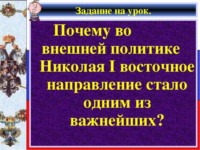 Задание на урок. Почему во внешней политике Николая I восточное направление с...