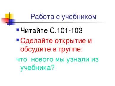 Работа с учебником Читайте С.101-103 Сделайте открытие и обсудите в группе: ч...