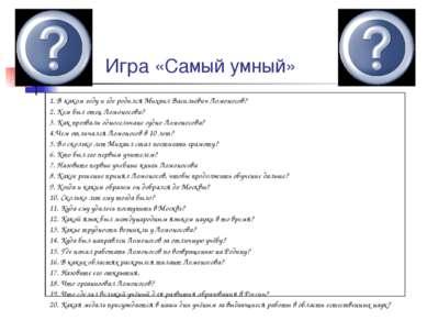 Игра «Самый умный» 1. В каком году и где родился Михаил Васильевич Ломоносов?...