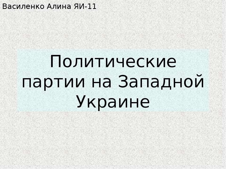 Политические партии на Западной Украине Василенко Алина ЯИ-11