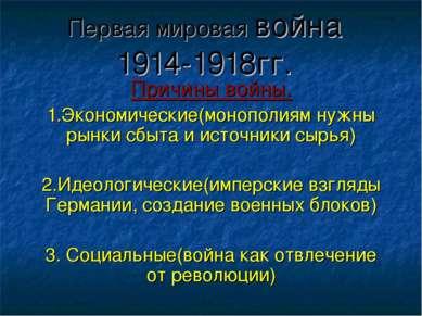 Первая мировая война 1914-1918гг. Причины войны. 1.Экономические(монополиям н...