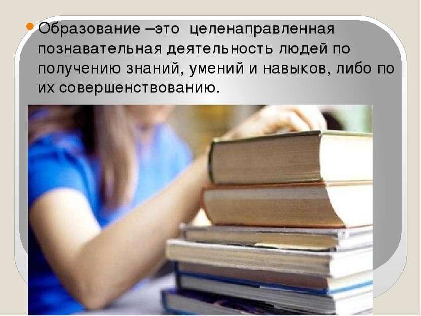 Образование –это целенаправленная познавательная деятельность людей по получе...