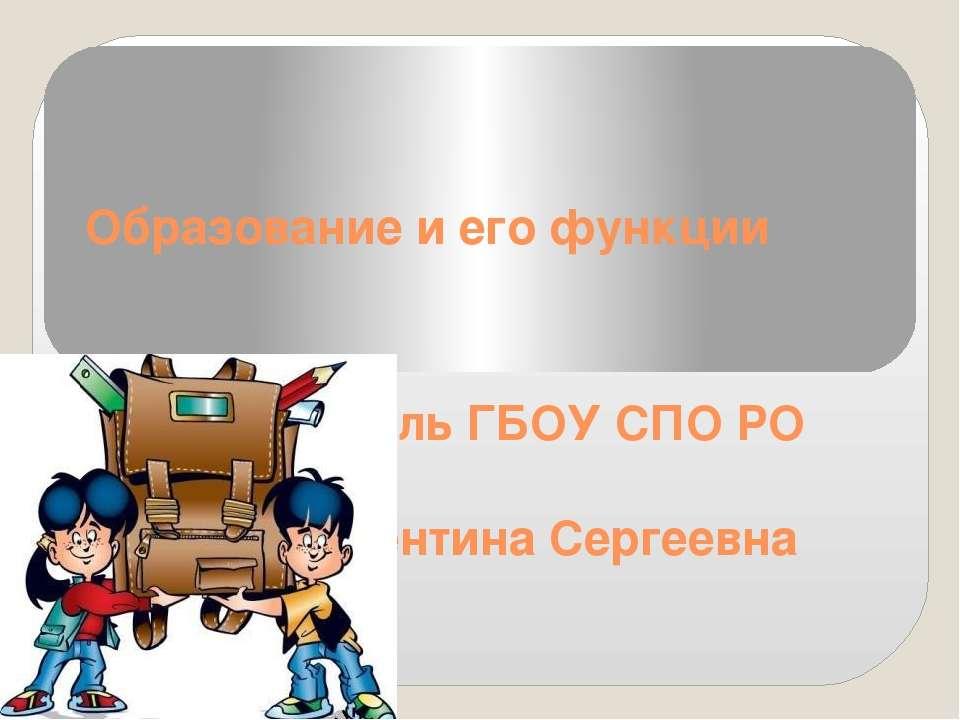 Образование и его функции Преподаватель ГБОУ СПО РО ОАТТ Рожина Валентина Сер...