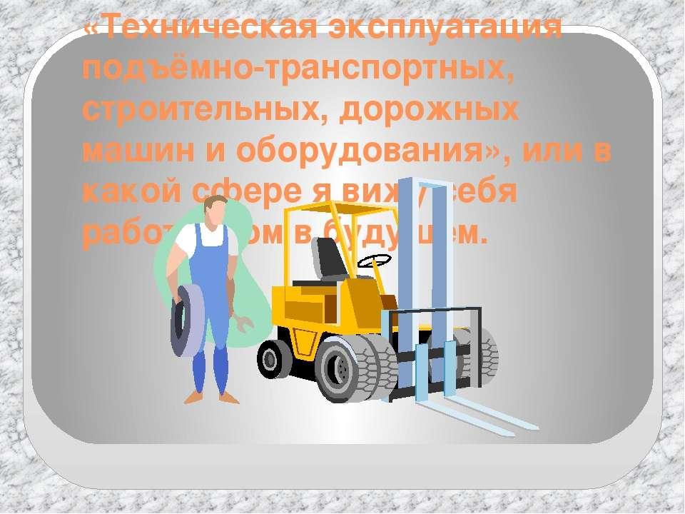 «Техническая эксплуатация подъёмно-транспортных, строительных, дорожных машин...