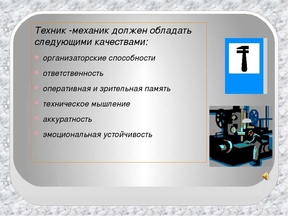 Техник -механик должен обладать следующими качествами: организаторские способ...