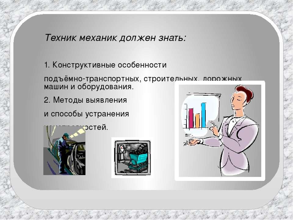 Техник механик должен знать: 1. Конструктивные особенности подъёмно-транспорт...